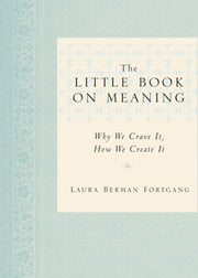 The Little Book on Meaning - Why We Crave It, How We Create It ebook by Laura Berman Fortgang