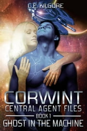 Ghost In The Machine - Corwint Central Agent Files, #1 ebook by C.E. Kilgore