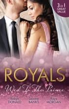 Royals - Wed To The Prince - 3 Book Box Set ebook by Leanne Banks, Raye Morgan, ROBYN DONALD