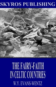 The Fairy-Faith in Celtic Countries ebook by W. Y. Evans-Wentz