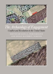 The Archaeology of Engagement - Conflict and Revolution in the United States ebook by Dana Lee Pertermann, Holly Kathryn Norton, Timothy S. de Smet,...