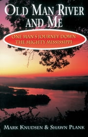 Old Man River and Me - One Man's Journey Down the Mighty Mississippi ebook by Mark Knudsen,Shawn Plank