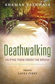 Shaman Pathways - Deathwalking - Helping Them Cross the Bridge ebook by Laura Perry