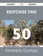 response time 50 Success Secrets - 50 Most Asked Questions On response time - What You Need To Know ebook by Kimberly Dunlap