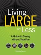 Living Large On Less ebook by Christina Spence