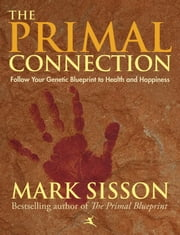The Primal Connection - Follow Your Genetic Blueprint to Health and Happiness ebook by Sisson, Mark