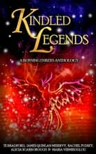 Kindled Legends: A Burning Embers Anthology ebook by Alicia Scarborough, James Quinlan Meservy, Maria Vermisoglou,...