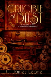 Crucible of Dust (The Clockwork Ascendancy - A Steampunk Saga) ebook by C. James Leone