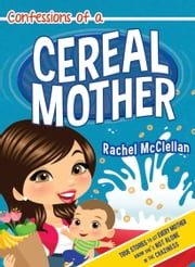 Confessions of a Cereal Mother - True Stories to Let Every Mother Know She's Not Alone in the Craziness ebook by Rachel McClellan