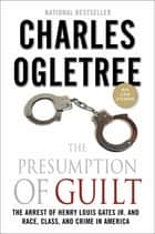 The Presumption of Guilt - The Arrest of Henry Louis Gates, Jr. and Race, Class and Crime in America ebook by Charles Ogletree
