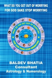 What Do You Get Out Of Worrying -For God Sake Stop Worrying ebook by Baldev Bhatia