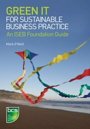 Green IT for Sustainable Business Practice - An ISEB Foundation Guide ebook by Mark G. O'Neill
