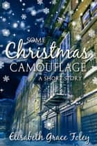 Some Christmas Camouflage: A Short Story ebook by Elisabeth Grace Foley