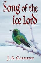 Song of the Ice Lord ebook by J. A. Clement