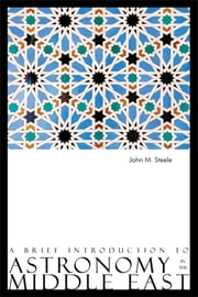 A Brief Introduction to Astronomy in the Middle East ebook by John M. Steele