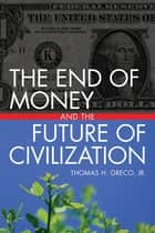 The End of Money and the Future of Civilization ebook by Thomas Greco, Jr.