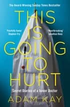 This is Going to Hurt - Secret Diaries of a Junior Doctor - The Sunday Times Bestseller ebook by Adam Kay