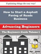 How to Start a Asphalt Paving of Roads Business (Beginners Guide) - How to Start a Asphalt Paving of Roads Business (Beginners Guide) ebook by Shamika Tapp