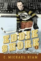 Eddie Shore and that Old-Time Hockey ebook by C. Michael Hiam