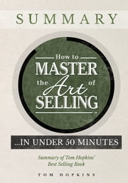 How to Master the Art of Selling… In Under 50 Minutes - Summary of Tom Hopkins' Best Selling Book ebook by Tom Hopkins,Judy Slack