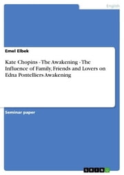 Kate Chopins - The Awakening - The Influence of Family, Friends and Lovers on Edna Pontelliers Awakening - The Awakening - The Influence of Family, Friends and Lovers on Edna Pontelliers Awakening ebook by Emel Elbek