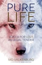 Pure Life - A Plea for Love as Legal Tender ebook by Ivo VALKENBURG, JAAP HIDDINGA, SUSAN GALVAN