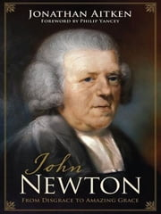 John Newton (Foreword by Philip Yancey): From Disgrace to Amazing Grace - From Disgrace to Amazing Grace ebook by Jonathan Aitken,Philip Yancey