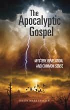 The Apocalyptic Gospel: Mystery, Revelation, and Common Sense ebook by Justin Mark Staller
