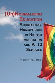 Unnormalizing Education - Addressing Homophobia in Higher Education and K-12 Schools ebook by Joseph R. Jones