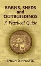 Barns, Sheds and Outbuildings - A Practical Guide ebook by Byron D. Halsted
