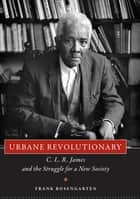 Urbane Revolutionary - C. L. R. James and the Struggle for a New Society ebook by Frank Rosengarten