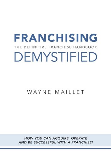 Franchising Demystified - The Definitive Franchise Handbook ebook by Wayne Maillet