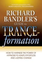 Richard Bandler's Guide to Trance-formation ebook by Richard Bandler