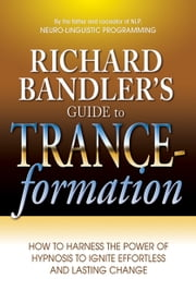 Richard Bandler's Guide to Trance-formation - How to Harness the Power of Hypnosis to Ignite Effortless and Lasting Change ebook by Richard Bandler