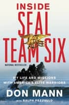 Inside SEAL Team Six - My Life and Missions with America's Elite Warriors ebook by Don Mann