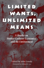 Limited Wants, Unlimited Means - A Reader On Hunter-Gatherer Economics And The Environment ebook by John Gowdy, John Gowdy