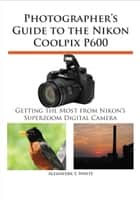 Photographer's Guide to the Nikon Coolpix P600 - Getting the Most from Nikon's Superzoom Digital Camera ebook by Alexander White
