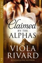 Claimed by the Alphas 7 - Claimed, #7 ebook by Viola Rivard