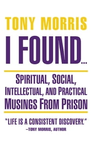 I Found … - Spiritual, Social, Intellectual, and Practical Musings from Prison ebook by Tony Morris