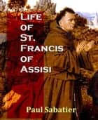 Life Of St. Francis Of Assisi ebook by Paul Sabatier