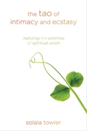 The Tao of Intimacy and Ecstasy - Realizing the Promise of Spiritual Union ebook by Solala Towler