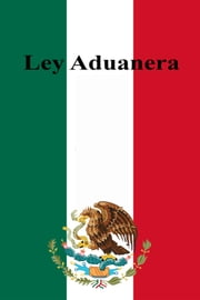 Ley Aduanera ebook by Estados Unidos Mexicanos