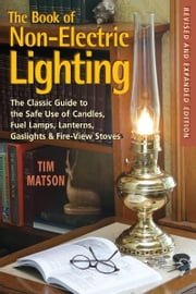 The Book of Non-electric Lighting: The Classic Guide to the Safe Use of Candles, Fuel Lamps, Lanterns, Gaslights & Fire-View Stoves ebook by Tim Matson