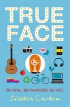 True Face - Be Real. Be Fearless. Be You! ebook by Siobhan Curham