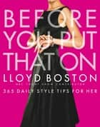 Before You Put That On - 365 Daily Style Tips for Her ebook by Lloyd Boston