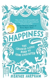 Happiness - How to Build a Family out of Love and Spare Parts ebook by Heather Harpham