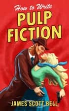 How to Write Pulp Fiction 電子書 by James Scott Bell