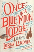 Once in a Blue Moon Lodge - A Novel ebook by Lorna Landvik
