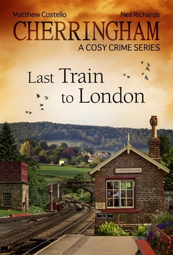 Cherringham - Last Train to London - A Cosy Crime Series ebook by Matthew Costello,Neil Richards