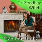 The Goodbye Witch - A Wishcraft Mystery audiobook by Heather Blake